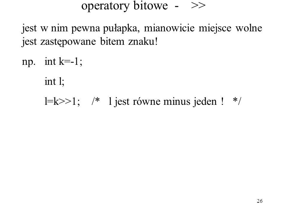 26 operatory bitowe - >> jest w nim pewna pułapka, mianowicie miejsce wolne jest zastępowane bitem znaku! np. int k=-1; int l; l=k>>1; /* l jest równe