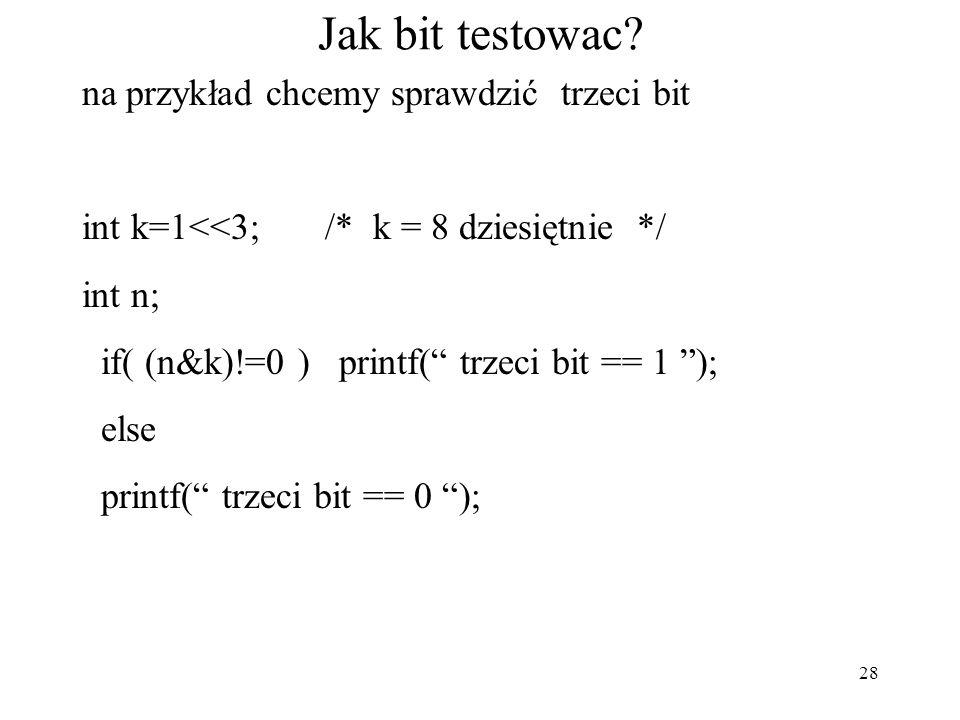"""28 Jak bit testowac? na przykład chcemy sprawdzić trzeci bit int k=1<<3; /* k = 8 dziesiętnie */ int n; if( (n&k)!=0 ) printf("""" trzeci bit == 1 """"); el"""