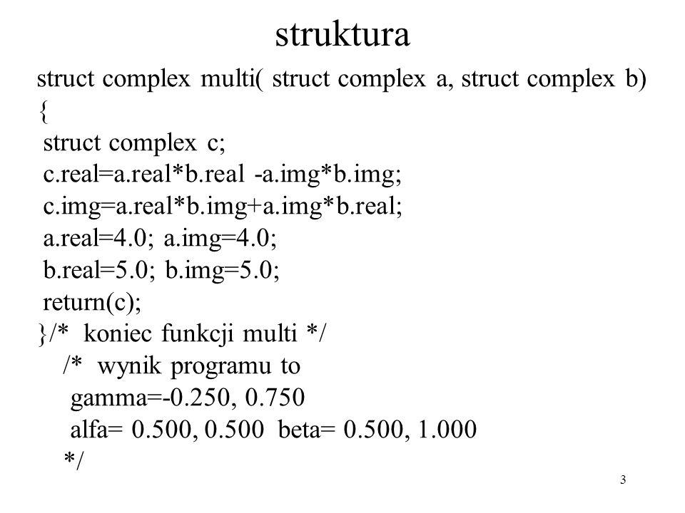 3 struktura struct complex multi( struct complex a, struct complex b) { struct complex c; c.real=a.real*b.real -a.img*b.img; c.img=a.real*b.img+a.img*b.real; a.real=4.0; a.img=4.0; b.real=5.0; b.img=5.0; return(c); }/* koniec funkcji multi */ /* wynik programu to gamma=-0.250, 0.750 alfa= 0.500, 0.500 beta= 0.500, 1.000 */