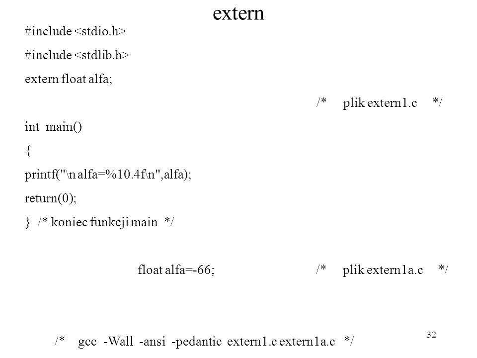 32 extern #include extern float alfa; /* plik extern1.c */ int main() { printf( \n alfa=%10.4f\n ,alfa); return(0); } /* koniec funkcji main */ float alfa=-66; /* plik extern1a.c */ /* gcc -Wall -ansi -pedantic extern1.c extern1a.c */