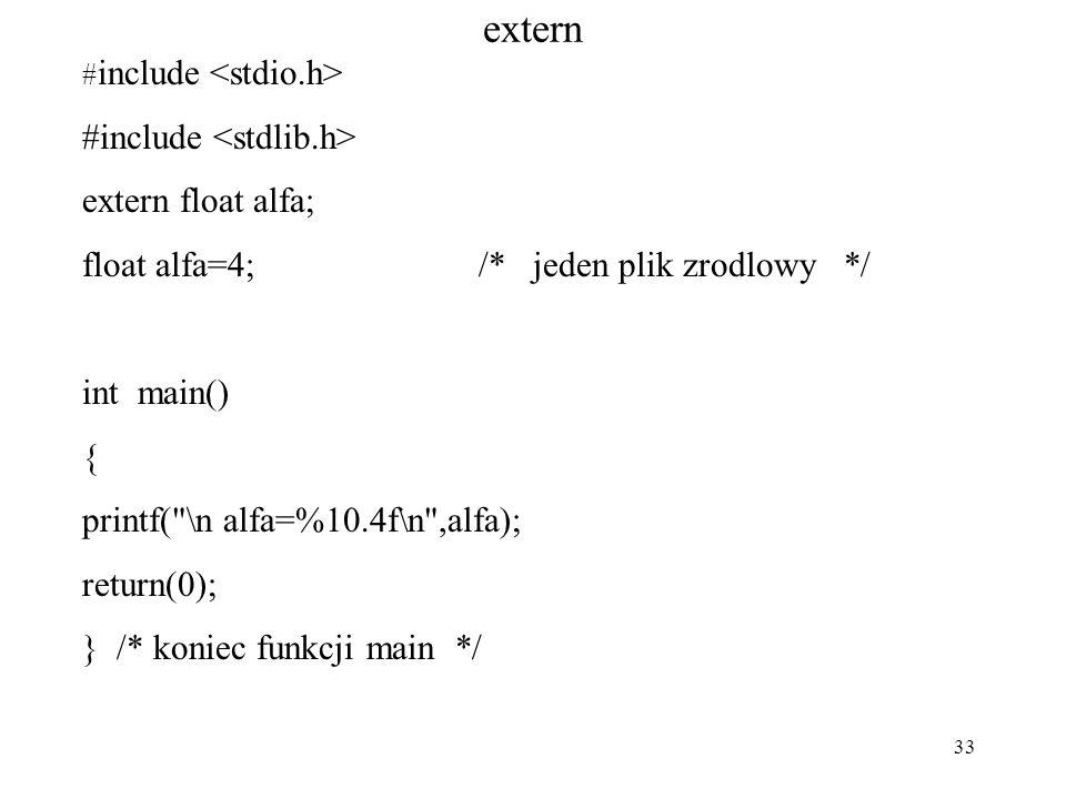 33 extern # include extern float alfa; float alfa=4; /* jeden plik zrodlowy */ int main() { printf( \n alfa=%10.4f\n ,alfa); return(0); } /* koniec funkcji main */