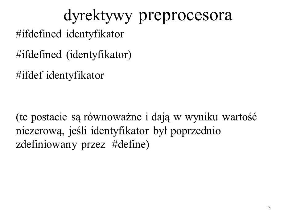 5 dyrektywy preprocesora #ifdefined identyfikator #ifdefined (identyfikator) #ifdef identyfikator (te postacie są równoważne i dają w wyniku wartość niezerową, jeśli identyfikator był poprzednio zdefiniowany przez #define)