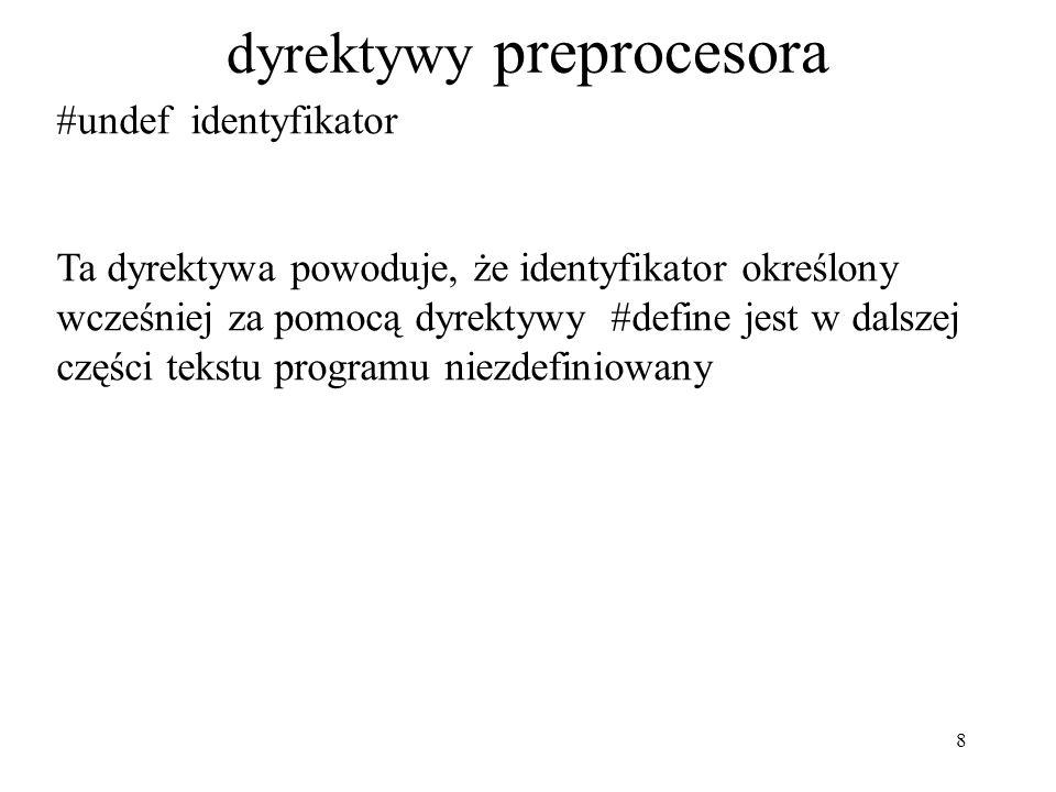 8 dyrektywy preprocesora #undef identyfikator Ta dyrektywa powoduje, że identyfikator określony wcześniej za pomocą dyrektywy #define jest w dalszej części tekstu programu niezdefiniowany