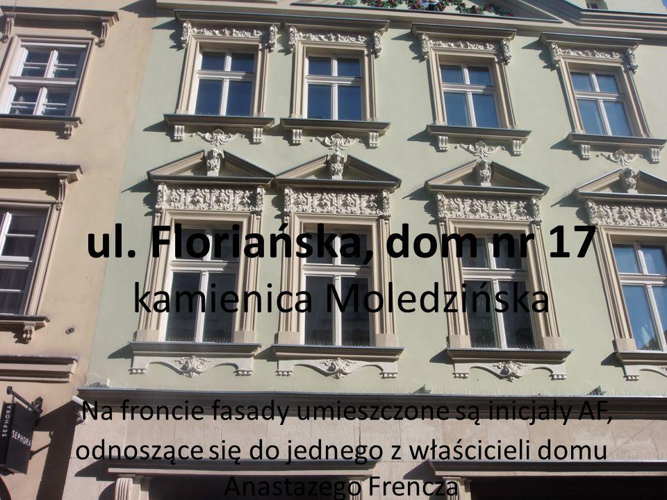 ul. Floriańska, dom nr 17 kamienica Moledzińska Na froncie fasady umieszczone są inicjały AF, odnoszące się do jednego z właścicieli domu Anastazego F