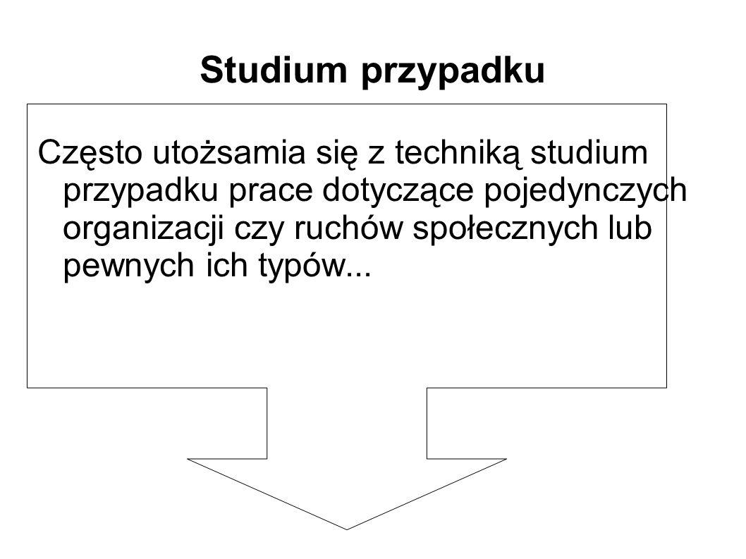 Studium przypadku Często utożsamia się z techniką studium przypadku prace dotyczące pojedynczych organizacji czy ruchów społecznych lub pewnych ich typów...