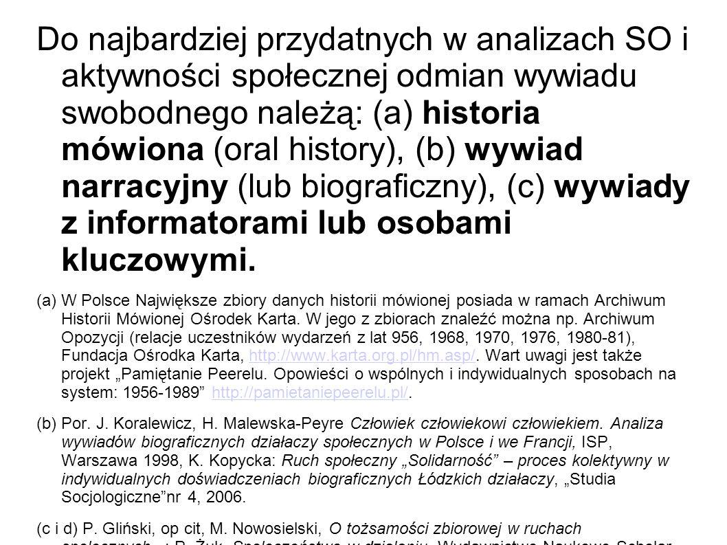 Do najbardziej przydatnych w analizach SO i aktywności społecznej odmian wywiadu swobodnego należą: (a) historia mówiona (oral history), (b) wywiad narracyjny (lub biograficzny), (c) wywiady z informatorami lub osobami kluczowymi.
