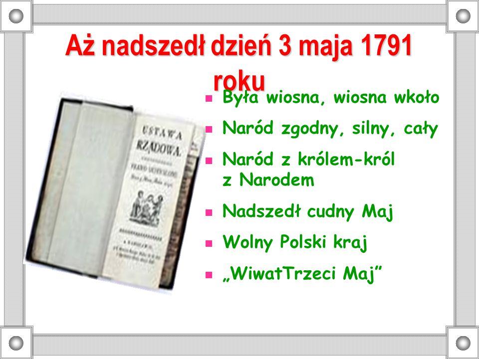Aż nadszedł dzień 3 maja 1791 roku Była wiosna, wiosna wkoło Naród zgodny, silny, cały Naród z królem-król z Narodem Nadszedł cudny Maj Wolny Polski k