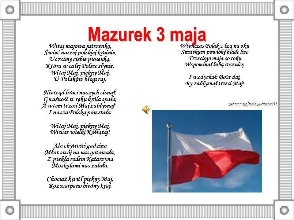 Mazurek 3 maja Witaj majowa jutrzenko, Świeć naszej polskiej krainie, Uczcimy ciebie piosenką, Która w całej Polsce słynie. Witaj Maj, piękny Maj, U P