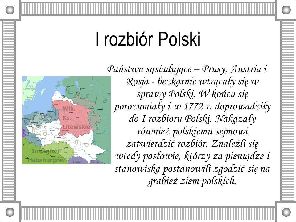 I rozbiór Polski Państwa sąsiadujące – Prusy, Austria i Rosja - bezkarnie wtrącały się w sprawy Polski. W końcu się porozumiały i w 1772 r. doprowadzi