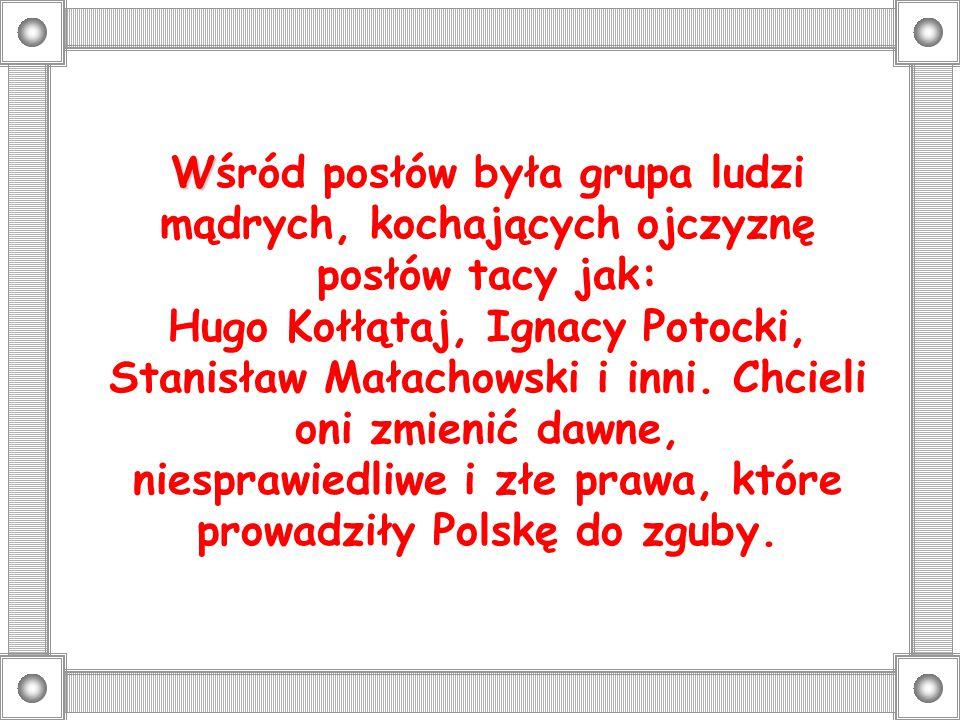 W Wśród posłów była grupa ludzi mądrych, kochających ojczyznę posłów tacy jak: Hugo Kołłątaj, Ignacy Potocki, Stanisław Małachowski i inni. Chcieli on