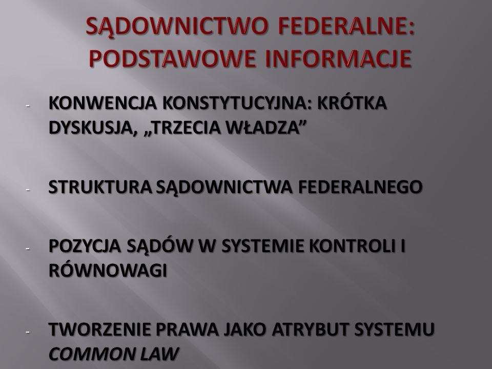 """- KONWENCJA KONSTYTUCYJNA: KRÓTKA DYSKUSJA, """"TRZECIA WŁADZA - STRUKTURA SĄDOWNICTWA FEDERALNEGO - POZYCJA SĄDÓW W SYSTEMIE KONTROLI I RÓWNOWAGI - TWORZENIE PRAWA JAKO ATRYBUT SYSTEMU COMMON LAW"""