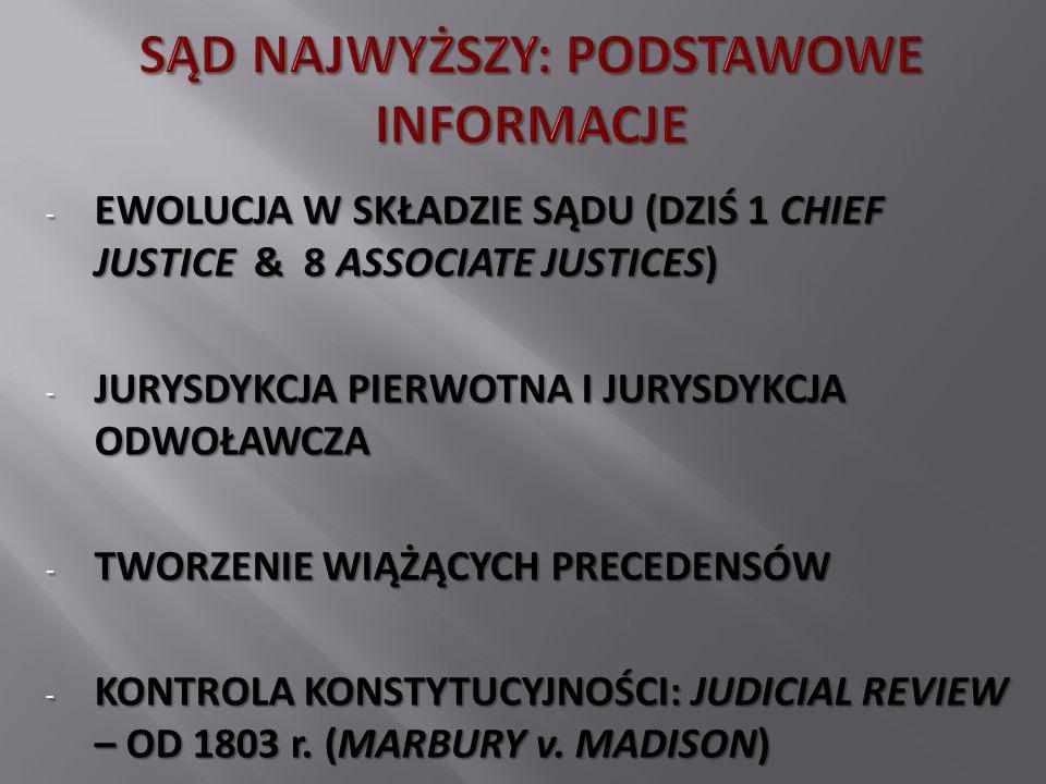 - EWOLUCJA W SKŁADZIE SĄDU (DZIŚ 1 CHIEF JUSTICE & 8 ASSOCIATE JUSTICES) - JURYSDYKCJA PIERWOTNA I JURYSDYKCJA ODWOŁAWCZA - TWORZENIE WIĄŻĄCYCH PRECEDENSÓW - KONTROLA KONSTYTUCYJNOŚCI: JUDICIAL REVIEW – OD 1803 r.