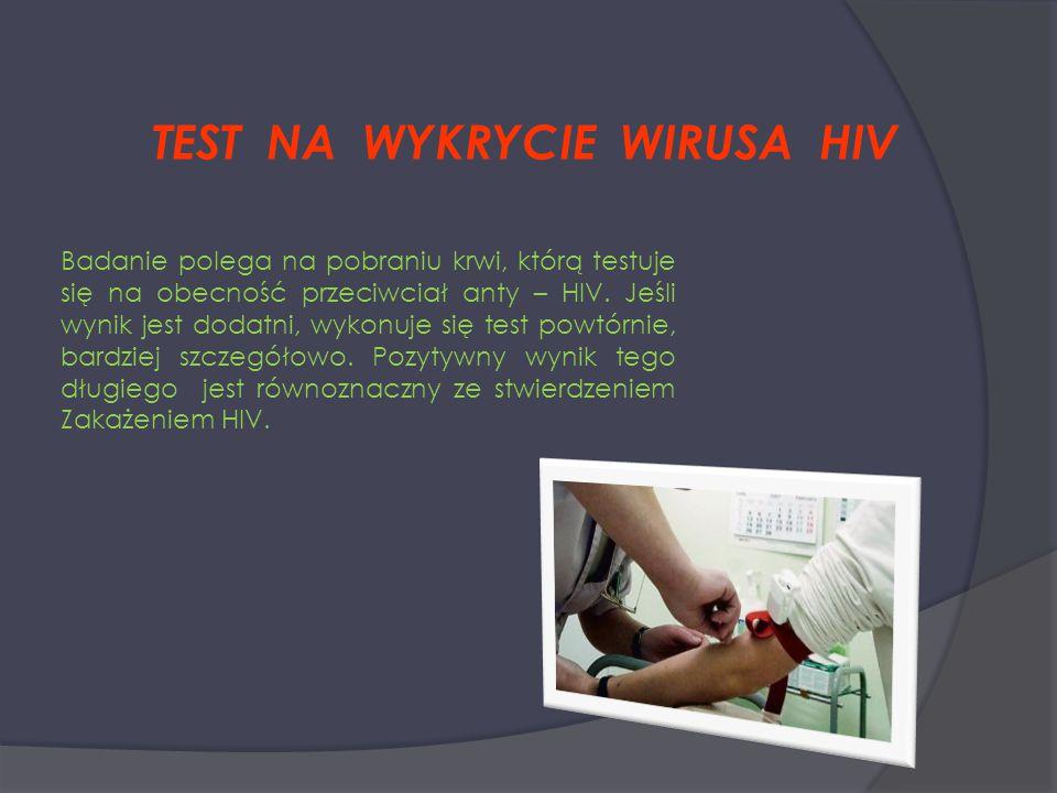 TEST NA WYKRYCIE WIRUSA HIV Badanie polega na pobraniu krwi, którą testuje się na obecność przeciwciał anty – HIV. Jeśli wynik jest dodatni, wykonuje