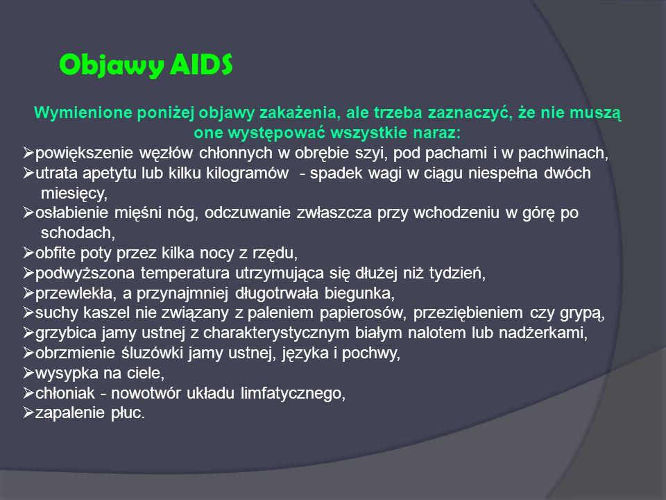 Objawy AIDS Wymienione poniżej objawy zakażenia, ale trzeba zaznaczyć, że nie muszą one występować wszystkie naraz:  powiększenie węzłów chłonnych w