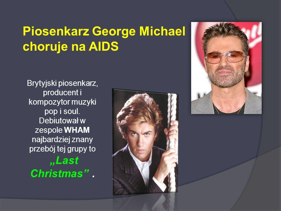 Piosenkarz George Michael choruje na AIDS Brytyjski piosenkarz, producent i kompozytor muzyki pop i soul. Debiutował w zespole WHAM najbardziej znany
