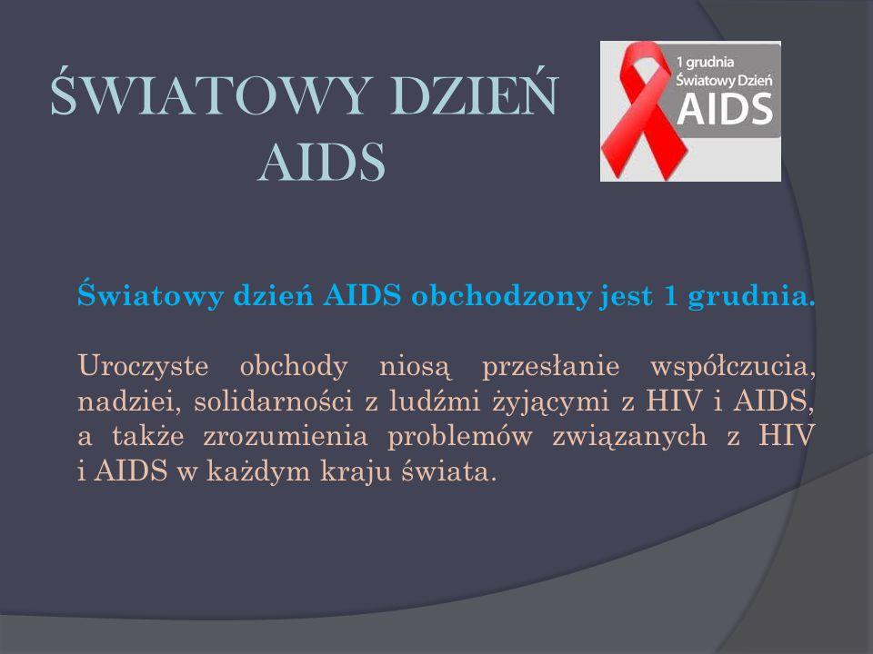 Ś WIATOWY DZIE Ń AIDS Światowy dzień AIDS obchodzony jest 1 grudnia. Uroczyste obchody niosą przesłanie współczucia, nadziei, solidarności z ludźmi ży