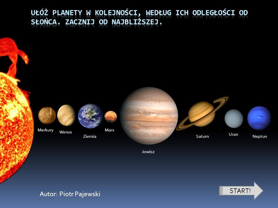 START! Merkury Wenus Ziemia Mars Jowisz Saturn Uran Neptun Autor: Piotr Pajewski