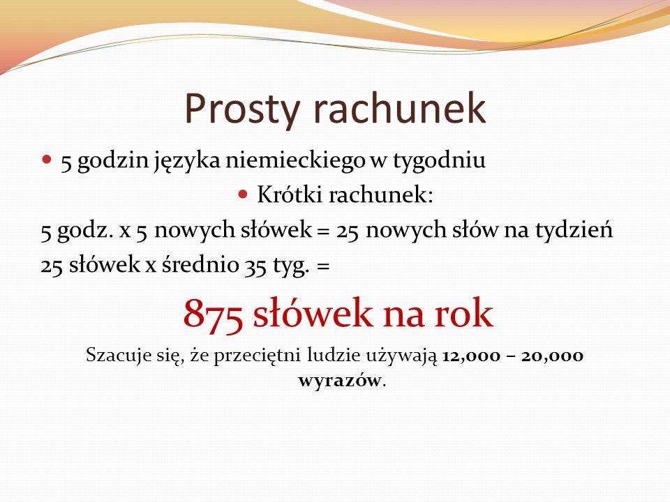 Prosty rachunek 5 godzin języka niemieckiego w tygodniu Krótki rachunek: 5 godz. x 5 nowych słówek = 25 nowych słów na tydzień 25 słówek x średnio 35