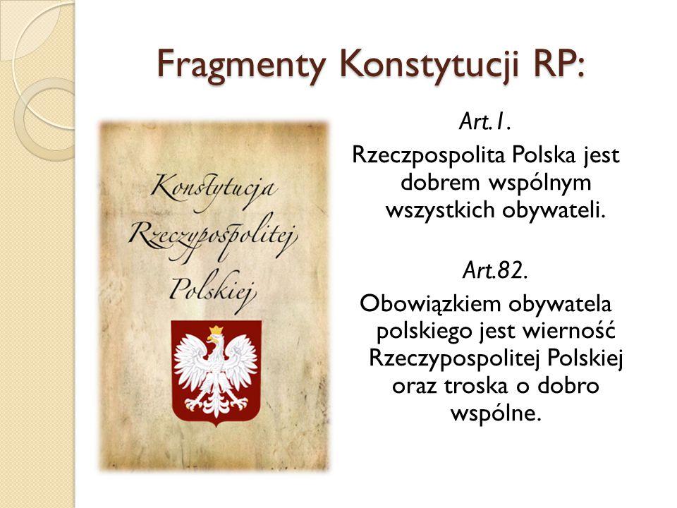 Fragmenty Konstytucji RP: Art.1. Rzeczpospolita Polska jest dobrem wspólnym wszystkich obywateli. Art.82. Obowiązkiem obywatela polskiego jest wiernoś
