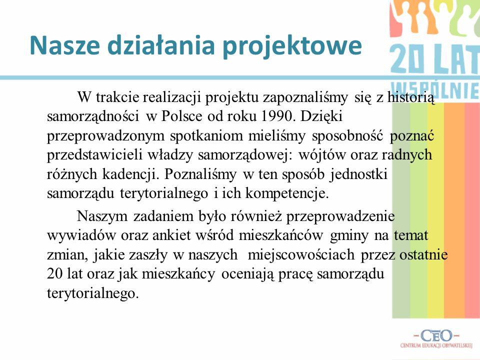 Nasze działania projektowe W trakcie realizacji projektu zapoznaliśmy się z historią samorządności w Polsce od roku 1990. Dzięki przeprowadzonym spotk