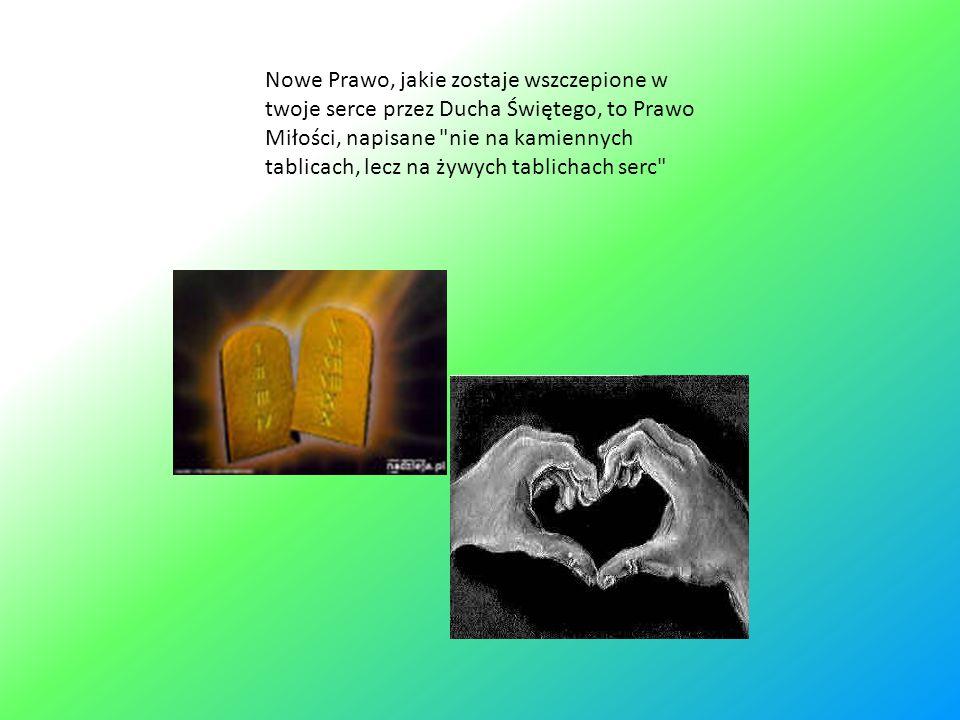 Nowe Prawo, jakie zostaje wszczepione w twoje serce przez Ducha Świętego, to Prawo Miłości, napisane nie na kamiennych tablicach, lecz na żywych tablichach serc