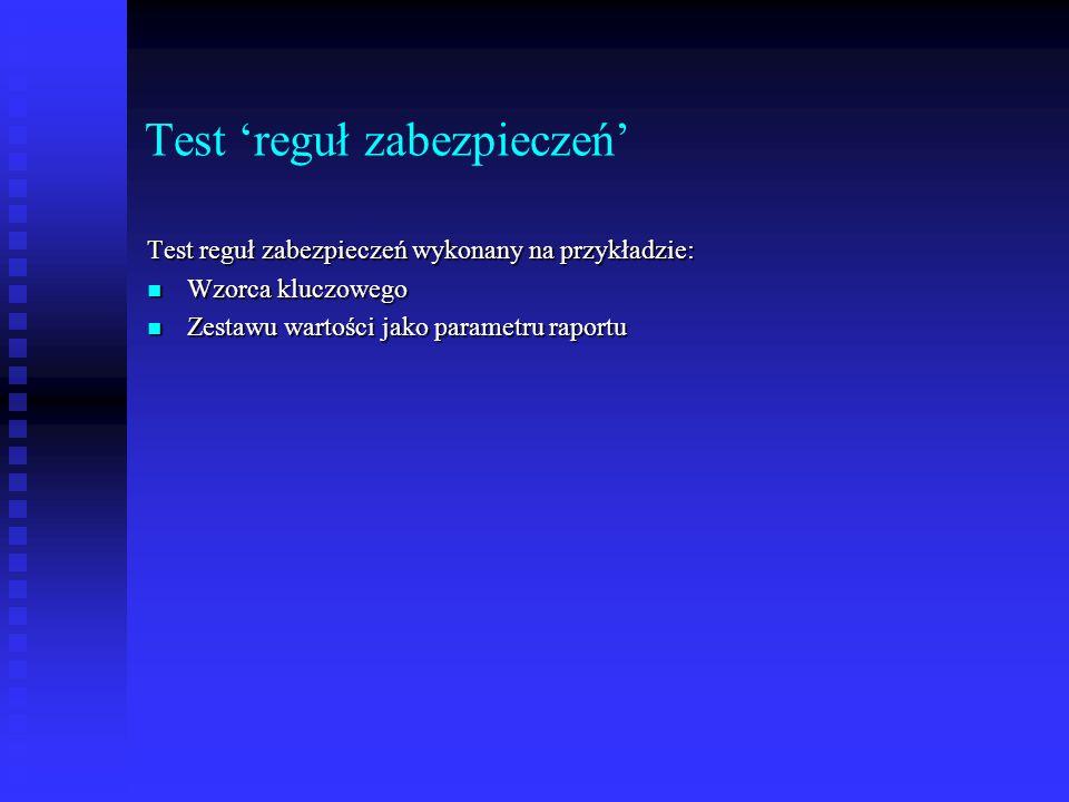 Test 'reguł zabezpieczeń' Test reguł zabezpieczeń wykonany na przykładzie: Wzorca kluczowego Wzorca kluczowego Zestawu wartości jako parametru raportu Zestawu wartości jako parametru raportu