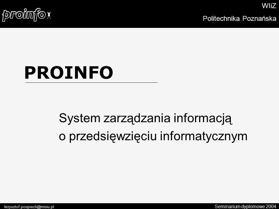 PROINFO System zarządzania informacją o przedsięwzięciu informatycznym Seminarium dyplomowe 2004 krzysztof.pospiech@misiu.pl WIiZ Politechnika Poznańska