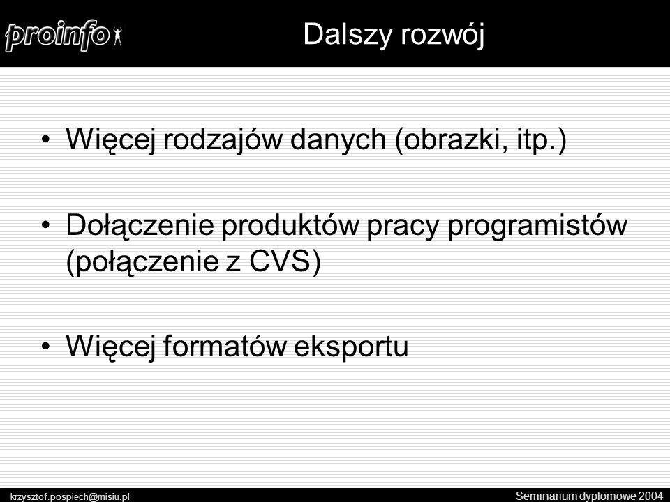 Więcej rodzajów danych (obrazki, itp.) Dołączenie produktów pracy programistów (połączenie z CVS) Więcej formatów eksportu Seminarium dyplomowe 2004 krzysztof.pospiech@misiu.pl Dalszy rozwój