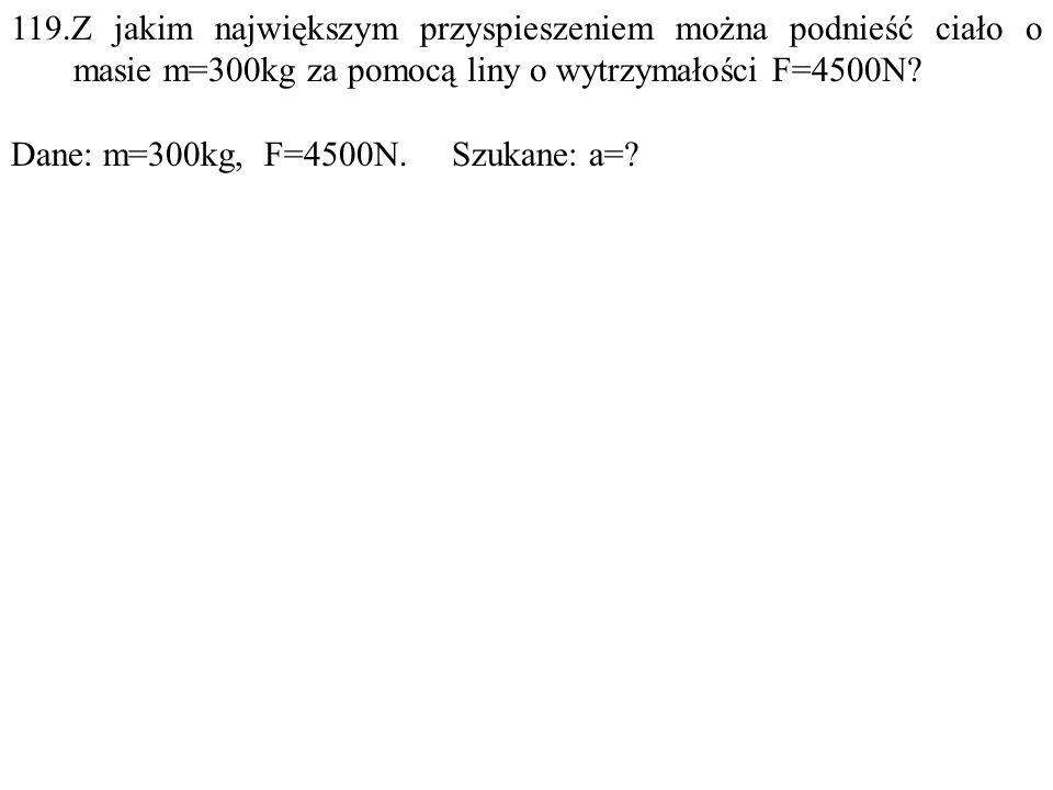 119.Z jakim największym przyspieszeniem można podnieść ciało o masie m=300kg za pomocą liny o wytrzymałości F=4500N.