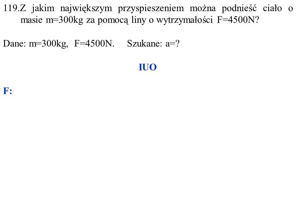 119.Z jakim największym przyspieszeniem można podnieść ciało o masie m=300kg za pomocą liny o wytrzymałości F=4500N? Dane: m=300kg, F=4500N. Szukane: