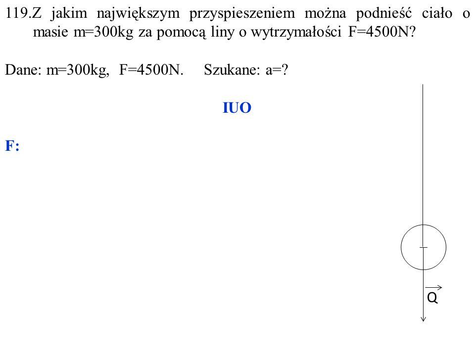 Q 119.Z jakim największym przyspieszeniem można podnieść ciało o masie m=300kg za pomocą liny o wytrzymałości F=4500N? Dane: m=300kg, F=4500N. Szukane