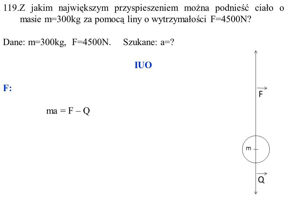 Q F 119.Z jakim największym przyspieszeniem można podnieść ciało o masie m=300kg za pomocą liny o wytrzymałości F=4500N.