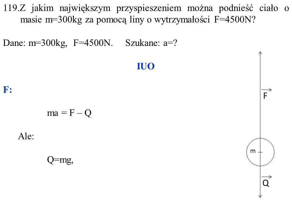 Q F 119.Z jakim największym przyspieszeniem można podnieść ciało o masie m=300kg za pomocą liny o wytrzymałości F=4500N? Dane: m=300kg, F=4500N. Szuka