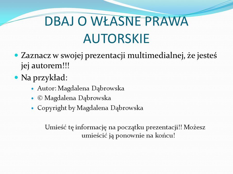 DBAJ O WŁASNE PRAWA AUTORSKIE Zaznacz w swojej prezentacji multimedialnej, że jesteś jej autorem!!! Na przykład: Autor: Magdalena Dąbrowska © Magdalen