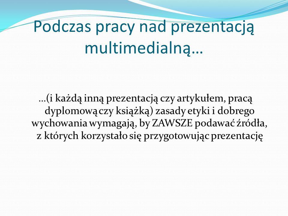 Podczas pracy nad prezentacją multimedialną… …(i każdą inną prezentacją czy artykułem, pracą dyplomową czy książką) zasady etyki i dobrego wychowania