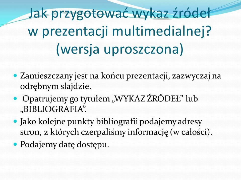 Jak przygotować wykaz źródeł w prezentacji multimedialnej? (wersja uproszczona) Zamieszczany jest na końcu prezentacji, zazwyczaj na odrębnym slajdzie