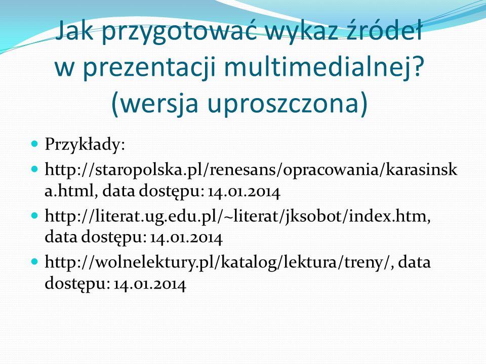 Jak przygotować wykaz źródeł w prezentacji multimedialnej? (wersja uproszczona) Przykłady: http://staropolska.pl/renesans/opracowania/karasinsk a.html