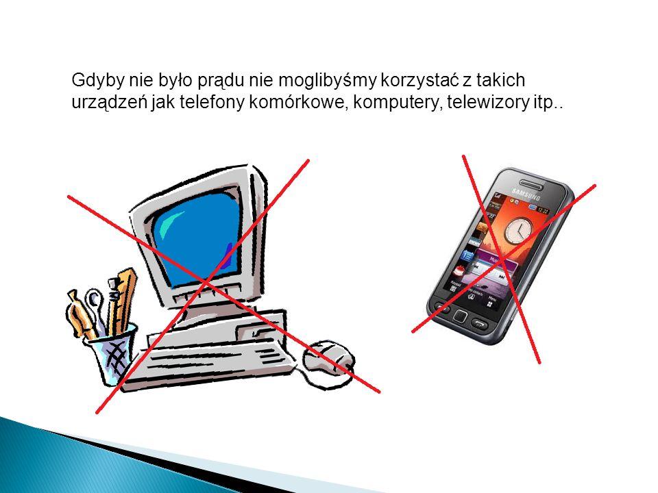Gdyby nie było prądu nie moglibyśmy korzystać z takich urządzeń jak telefony komórkowe, komputery, telewizory itp..