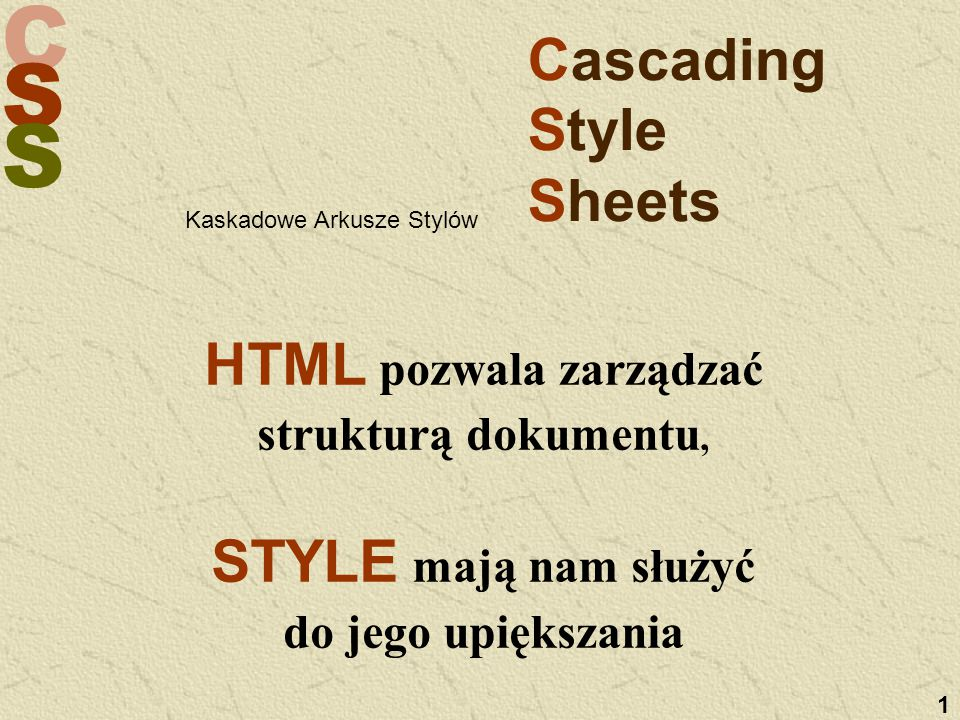 C S S 1 Cascading Style Sheets HTML pozwala zarządzać strukturą dokumentu, STYLE mają nam służyć do jego upiększania Kaskadowe Arkusze Stylów