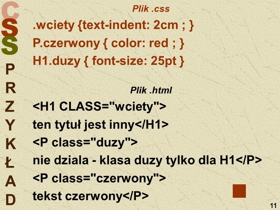 C S S 11 PRZYKŁADPRZYKŁAD Plik.css.wciety {text-indent: 2cm ; } P.czerwony { color: red ; } H1.duzy { font-size: 25pt } Plik.html ten tytuł jest inny nie dziala - klasa duzy tylko dla H1 tekst czerwony