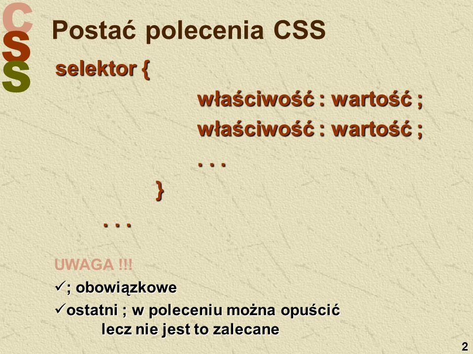 C S S 2 Postać polecenia CSS selektor { właściwość : wartość ; właściwość : wartość ;... }... UWAGA !!! ; obowiązkowe ; obowiązkowe ostatni ; w polece