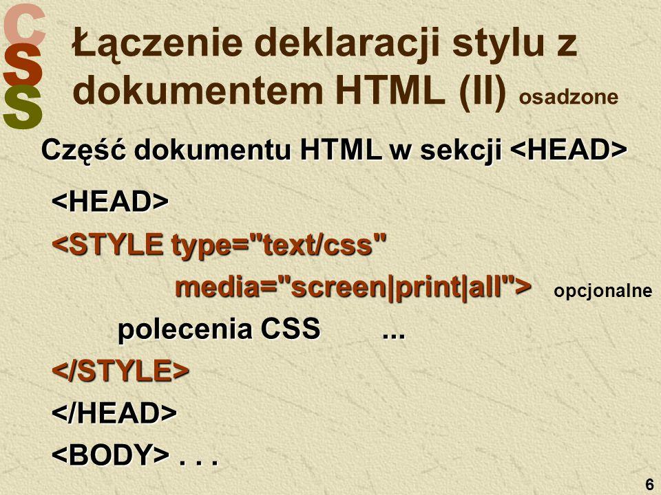 C S S 6 Łączenie deklaracji stylu z dokumentem HTML (II) osadzone Część dokumentu HTML w sekcji Część dokumentu HTML w sekcji <HEAD> <STYLE type= text/css media= screen|print|all > media= screen|print|all > polecenia CSS...