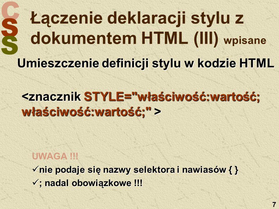 C S S 7 Łączenie deklaracji stylu z dokumentem HTML (III) wpisane Umieszczenie definicji stylu w kodzie HTML UWAGA !!! nie podaje się nazwy selektora