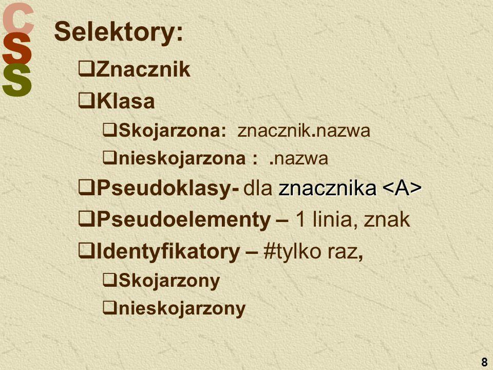 C S S 8 Selektory:   Znacznik   Klasa   Skojarzona: znacznik.nazwa   nieskojarzona :.nazwa  znacznika  Pseudoklasy- dla znacznika   Pseudoelementy – 1 linia, znak   Identyfikatory – #tylko raz,   Skojarzony   nieskojarzony
