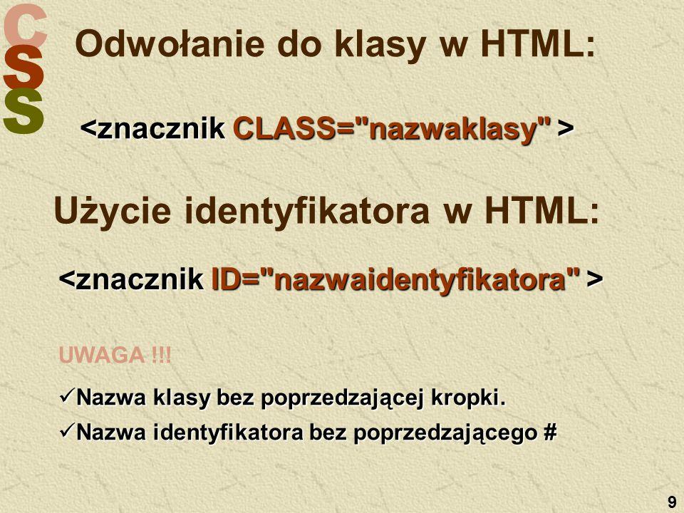 C S S 9 Odwołanie do klasy w HTML: UWAGA !!! Nazwa klasy bez poprzedzającej kropki. Nazwa klasy bez poprzedzającej kropki. Nazwa identyfikatora bez po