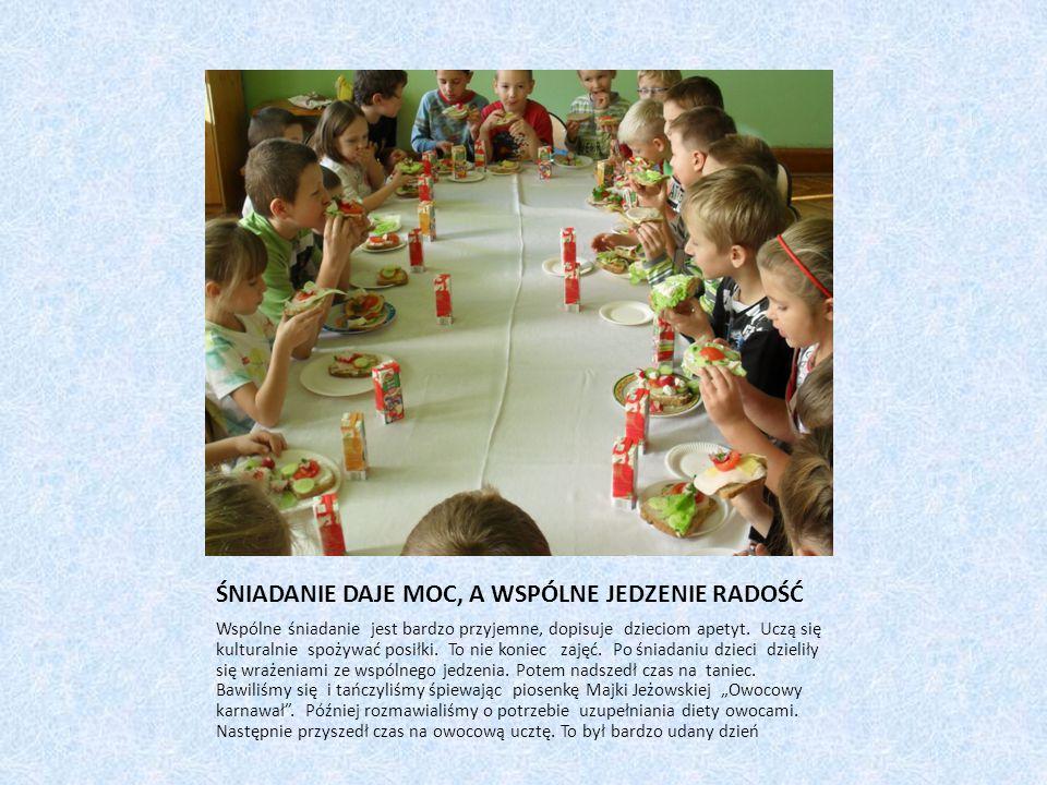 ŚNIADANIE DAJE MOC, A WSPÓLNE JEDZENIE RADOŚĆ Wspólne śniadanie jest bardzo przyjemne, dopisuje dzieciom apetyt.
