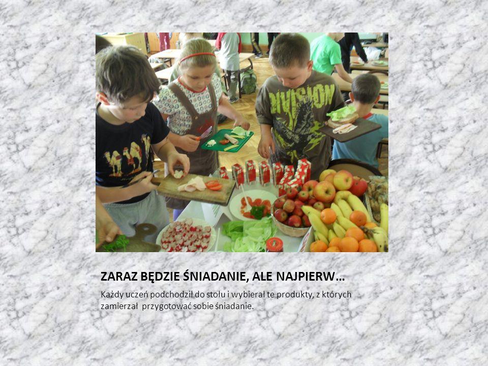 ZARAZ BĘDZIE ŚNIADANIE, ALE NAJPIERW… Każdy uczeń podchodził do stołu i wybierał te produkty, z których zamierzał przygotować sobie śniadanie.