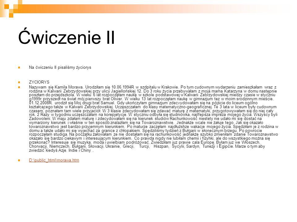 Ćwiczenie II Na ćwiczeniu II pisaliśmy życiorys ZYCIORYS Nazywam się Kamila Morawa. Urodziłam się 10.06.1994R w szdpitalu w Krakowie. Po tym cudownym