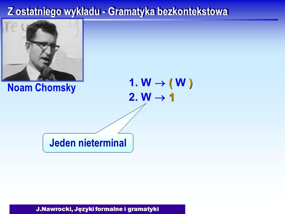 J.Nawrocki, Języki formalne i gramatyki Z ostatniego wykładu - Gramatyka bezkontekstowa () 1. W  ( W ) 1 2. W  1 Jeden nieterminal Noam Chomsky