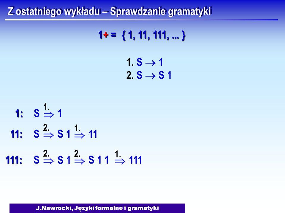 J.Nawrocki, Języki formalne i gramatyki Z ostatniego wykładu – Sprawdzanie gramatyki 1. S  1 2. S  S 1 1+ =1+ =1+ =1+ = { 1, 11, 111,... }  1:S 1.